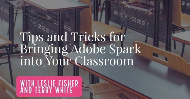 Tips and Tricks for Bringing Adobe Spark into Your Classroom